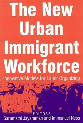 The New Urban Immigrant Workforce: Innovative Models for Labor Organizing: Innovative Models for Labor Organizing