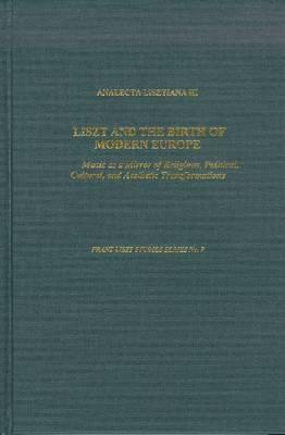 Liszt and the Birth of Modern Europe: Music As a Mirror of Religious, Political, Cultural, and Aesthetic Transformations (Franz Liszt Studies Series)