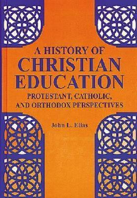 A History of Christian Education: Protestant, Catholic, and Orthodox Perspectives