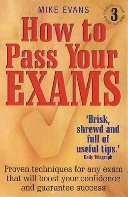 How to Pass Your Exams, 3rd Edition: Proven Techniques for Any Exam That Will Boost Your Confidence and Guarantee Success