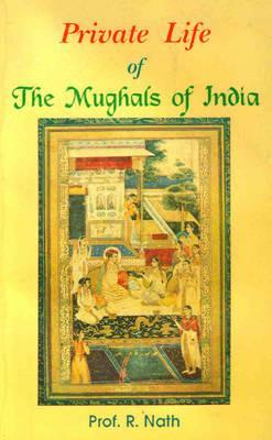Private Life of the Mughals of India by R. Nath