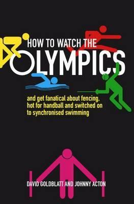 How to Watch the Olympics: And Become Deeply Passionate about Handball, Greco-Roman Wrestling and Synchronised Swimming. David Goldblatt and Johnny Acton