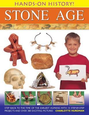 Hands-On History! Stone Age: Step Back to the Time of the Earliest Humans, with 15 Step-By-Step Projects and 380 Exciting Pictures