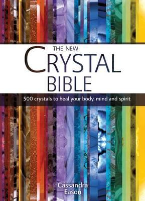 The New Crystal Bible: 500 Crystals to Heal Your Body, Mind and Spirit. Cassandra Eason