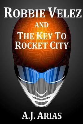 Robbie Velez and The Key to Rocket City by A.J. Arias