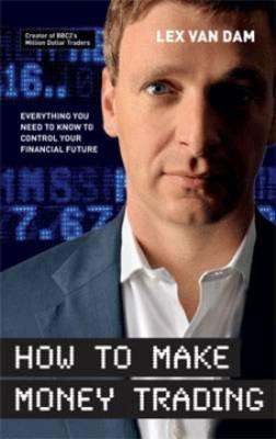 How to Make Money Trading: Everything You Need to Know to Control Your Financial Future