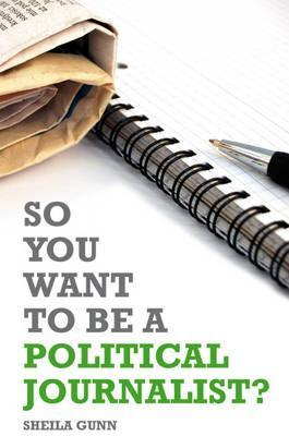 So You Want to Be a Political Journalist. Edited by Sheila Gunn