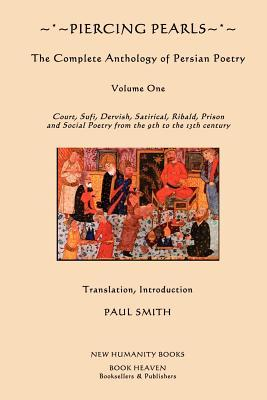 Piercing Pearls: The Complete Anthology of Persian Poetry: Court, Sufi, Dervish, Satirical, Ribald, Prison and Social Poetry from the 9th to the 13th century