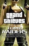 Grand Thieves & Tomb Raiders: How British Videogames Conquered the World