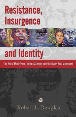 Resistance, Insurgence, and Identity: The Art of Mari Evans, Nelson Stevens, and the Black Arts Movement. Robert L. Douglas