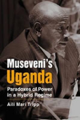 Museveni's Uganda: Paradoxes of Power in a Hybrid Regime. Aili Mari Tripp