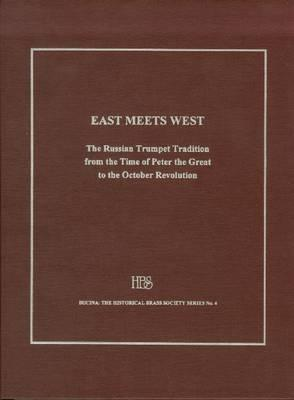 East Meets West: The Russian Trumpet Tradition from the Time of Peter the Great to the October Revolution, with a Lexicon of Trumpeters Active in Russia from the Seventeenth to the Twentieth Century