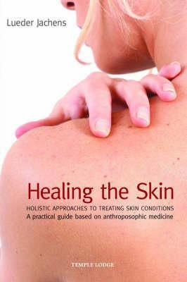 Healing the Skin: Holistic Approaches to Treating Skin Conditions: A Practical Guide Based on Anthroposophic Medicine