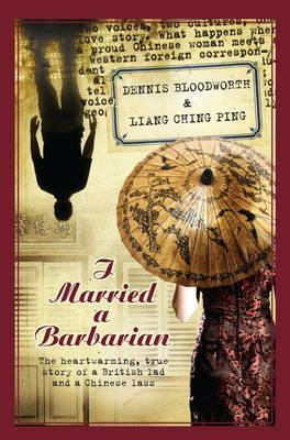 I Married a Barbarian: The Heart-Warming, True Story of a British Lad and a Chinese Lass. by Dennis Bloodworth & Liang Ching Ping
