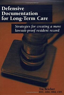 Defensive Documentation For Long Term Care: Strategies For Creating A More Lawsuit Proof Resident Record
