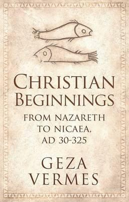 Christian Beginnings: From Nazareth to Nicaea, AD 30–325