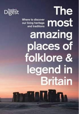The Most Amazing Places of Folklore and Legend in Britain: Where to Discover Our Living Heritage and Traditions.