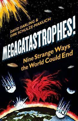 Megacatastrophes!: Nine Strange Ways the World Could End. David Darling & Dirk Schulze-Makuch