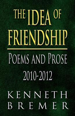 The Idea of Friendship: Poems and Prose 2010-2012