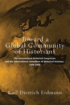 Toward a Global Community of Historians: The International Historical Congresses and the International Committee of Historical Sciences, 1898-2000