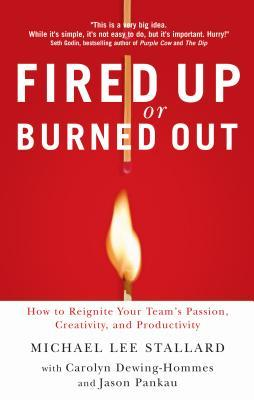 Fired Up or Burned Out: How to Reignite Your Team's Passion, Creativity, and Productivity