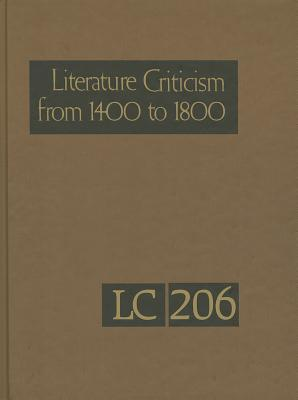 Literature Criticism from 1400-1800, Volume 206: Critical Discussion of the Works of Fifteenth-, Sixteenth-, Seventeenth-, and Eighteenth-Century Novelists, Poets, Playwrights, Philosophers, and Other Creative Writers