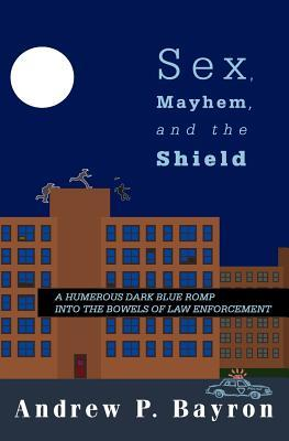 Sex, Mayhem, and the Shield: A Humerous Dark Blue Romp Into the Bowels of Law Enforcement