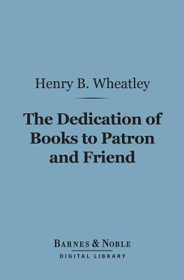 The Dedication of Books to Patron and Friend (Barnes & Noble Digital Library): A Chapter in Literary History