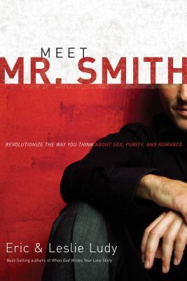 Meet Mr. Smith: Revolutionize the Way You Think about Sex, Purity, and Romance