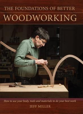 The Foundations of Better Woodworking: How to Use Your Body, Tools and Materials to Do Your Best Work