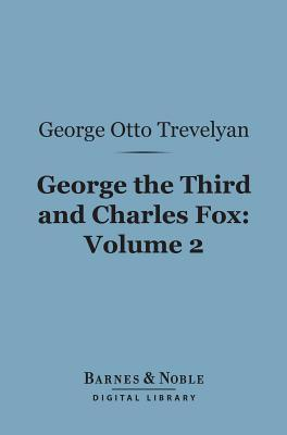 George the Third and Charles Fox, Volume 2 (Barnes & Noble Digital Library): The Concluding Part of the American Revolution