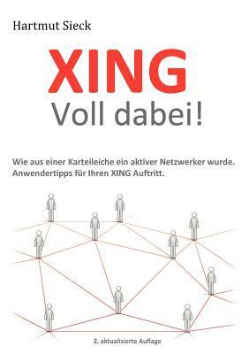 XING – Voll dabei!: Wie aus einer Karteileiche ein aktiver Netzwerker wurde. Anwendertipps für Ihren XING Auftritt.