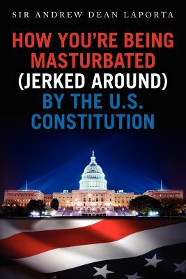 How You're Being Masturbated (jerked around) By The U.S. Constitution