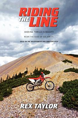 Riding the Line: Seeking Thrills & Beauty Near the Edge of Calamity: Solo in the Wilderness on a Motorcycle