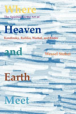 Where Heaven and Earth Meet: The Spiritual in the Art of Kandinsky, Rothko, Warhol, and Kiefer