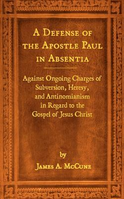 A Defense of the Apostle Paul in Absentia: Against Ongoing Charges of Subversion, Heresy, and Antinomianism in Regard to the Gospel of Jesus Christ