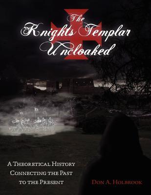 The Knights Templar Uncloaked: A Theoretical History Connecting the Past to the Present Leer libros en línea descarga gratuita