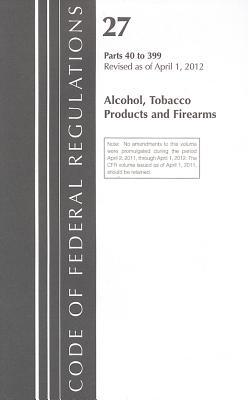 Code of Federal Regulations, Title 27: Parts 40-399 (Alcohol, Tobacco Products & Firearms) Atf: Revised 4/12