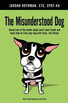 The Misunderstood Dog: Break Free of the Myths about Man's Best Friend and Learn How to Train Your Dog with Facts, Not Fiction