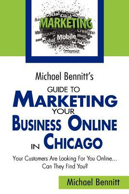 Michael Bennitt's Guide to Marketing Your Business Online in Chicago: Your Customers Are Looking for You Online... Can They Find You?