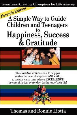 A Simple Way to Guide Children and Teenagers to Happiness, Success and Gratitude: The How-To-Parent Manual to Help You Awaken the Inner Champion in Any Child, So You Can Watch Them Achieve Excellence in Every Situation, Every Day, for the Rest of Their Li