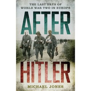 After Hitler: The Last Days of World War Two in Europe