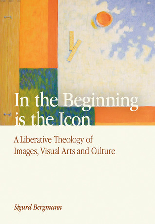 In the Beginning Is the Icon: A Liberative Theology of Images, Visual Arts and Culture