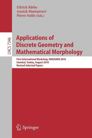 Applications of Discrete Geometry and Mathematical Morphology: First International Workshop, Wadgmm 2010, Istanbul, Turkey, August 22, 2010, Revised Selected Papers