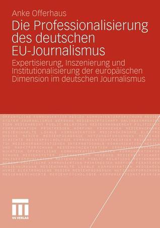 Die Professionalisierung Des Deutschen Eu-Journalismus: Expertisierung, Inszenierung Und Institutionalisierung Der Europaischen Dimension Im Deutschen Journalismus