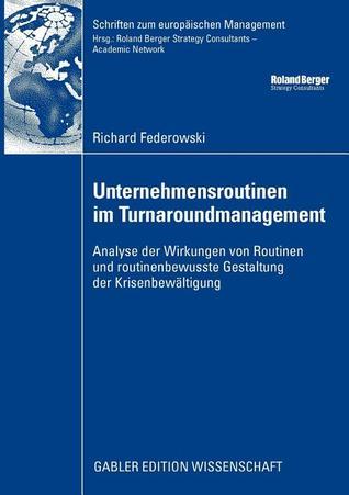 Unternehmensroutinen Im Turnaroundmanagement: Analyse Der Wirkung Von Routinen Und Routinenbewusste Gestaltung Der Krisenbewaltigung