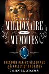 The Millionaire and the Mummies: Theodore Davis's Gilded Age in Egypt