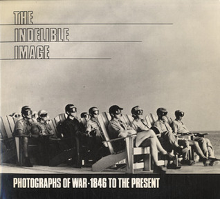 The Indelible Image: Photographs of War-1846 to the Present