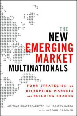 The New Emerging Market Multinationals: Four Strategies for Disrupting Markets and Building Brands