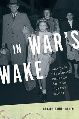 In War's Wake: Europe's Displaced Persons in the Postwar Order